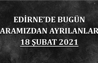 Edirne'de aramızdan ayrılanlar 18 Şubat 2021