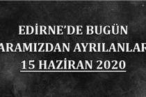 Edirne'de bugün aramızdan ayrılanlar 15 Haziran 2020