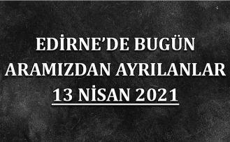 Edirne'de aramızdan ayrılanlar 13 Nisan 2021