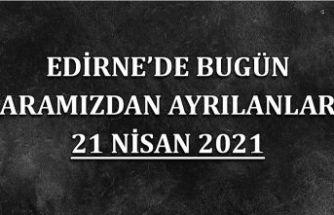 Edirne'de aramızdan ayrılanlar 21 Nisan 2021