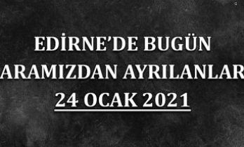 Edirne'de aramızdan ayrılanlar 24 Ocak 2021