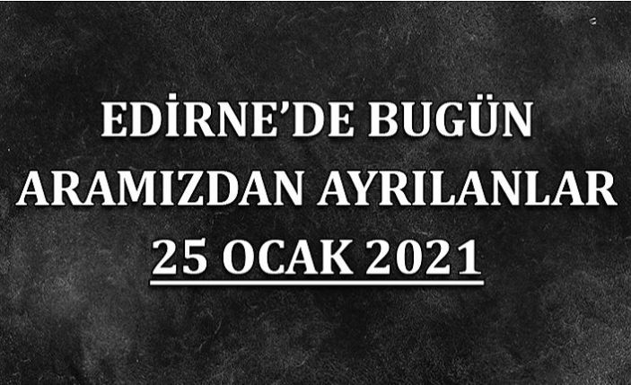 Edirne'de aramızdan ayrılanlar 25 Ocak 2021
