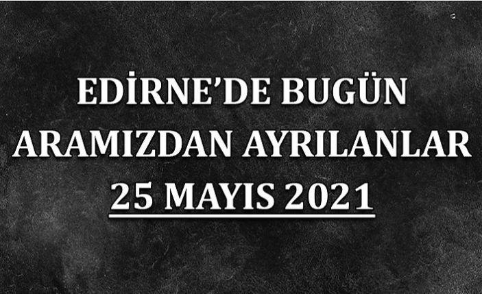 Edirne'de aramızdan ayrılanlar 25 Mayıs 2021