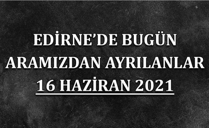 Edirne'de aramızdan ayrılanlar 16 Haziran 2021
