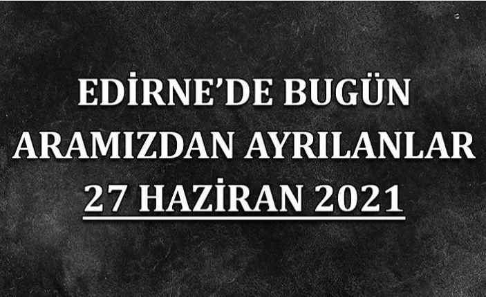 Edirne'de aramızdan ayrılanlar 27 Haziran 2021